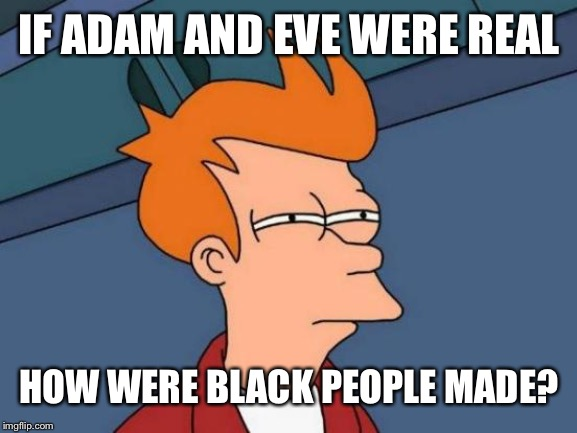Ooga Booga stufd | IF ADAM AND EVE WERE REAL HOW WERE BLACK PEOPLE MADE? | image tagged in memes,futurama fry,funny,funny memes,hilarious memes | made w/ Imgflip meme maker