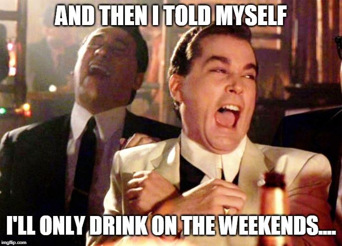AND THEN I TOLD MYSELF I'LL ONLY DRINK ON THE WEEKENDS.... | image tagged in drinking | made w/ Imgflip meme maker