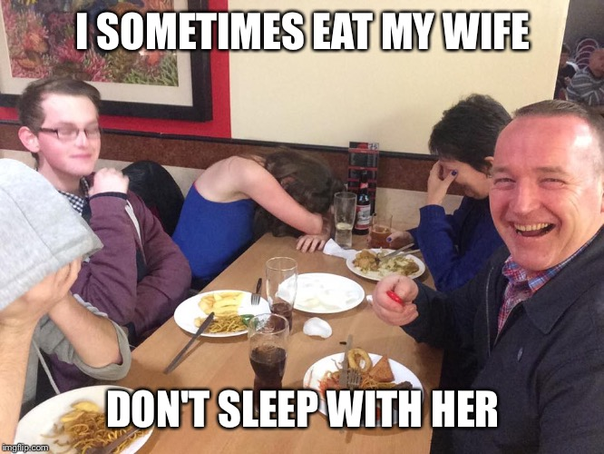 Dad Joke Meme | I SOMETIMES EAT MY WIFE DON'T SLEEP WITH HER | image tagged in dad joke meme | made w/ Imgflip meme maker
