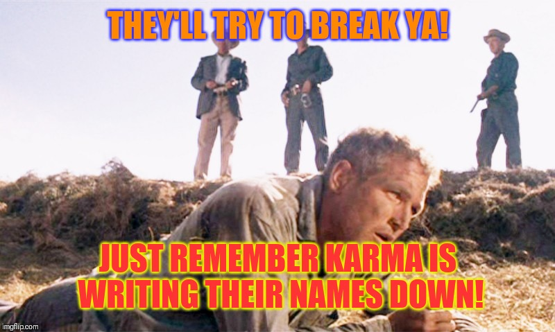 Asshole bosses | THEY'LL TRY TO BREAK YA! JUST REMEMBER KARMA IS WRITING THEIR NAMES DOWN! | image tagged in cool hand luke,work sucks,dickhead boss,workplace | made w/ Imgflip meme maker