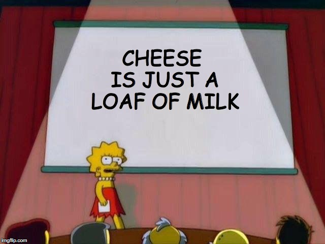 The people need to know | CHEESE IS JUST A LOAF OF MILK | image tagged in lisa simpson's presentation,illuminati,simpsons,the simpsons,memes | made w/ Imgflip meme maker