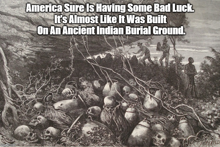 America Sure Is Having Some Bad Luck. It's Almost Like It Was Built On An Ancient Indian Burial Ground. | made w/ Imgflip meme maker