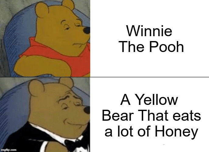 Tuxedo Winnie The Pooh Meme | Winnie The Pooh A Yellow Bear That eats a lot of Honey | image tagged in memes,tuxedo winnie the pooh | made w/ Imgflip meme maker