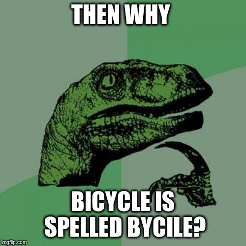 Philosoraptor Meme | THEN WHY BICYCLE IS SPELLED BYCILE? | image tagged in memes,philosoraptor | made w/ Imgflip meme maker