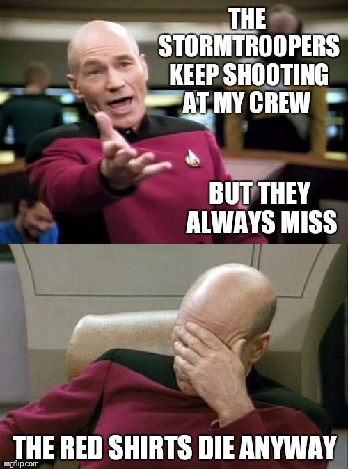 THE STORMTROOPERS KEEP SHOOTING AT MY CREW THE RED SHIRTS DIE ANYWAY BUT THEY ALWAYS MISS | image tagged in memes,picard wtf,captain picard facepalm | made w/ Imgflip meme maker