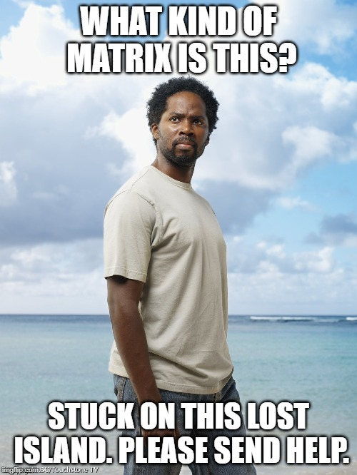 Matrix & lost crossover | WHAT KIND OF MATRIX IS THIS? STUCK ON THIS LOST ISLAND. PLEASE SEND HELP. | image tagged in the matrix,lost | made w/ Imgflip meme maker