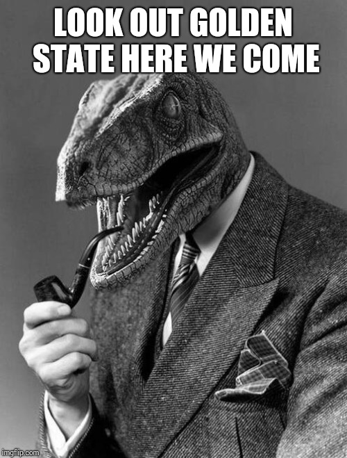 classy raptor | LOOK OUT GOLDEN STATE HERE WE COME | image tagged in classy raptor | made w/ Imgflip meme maker