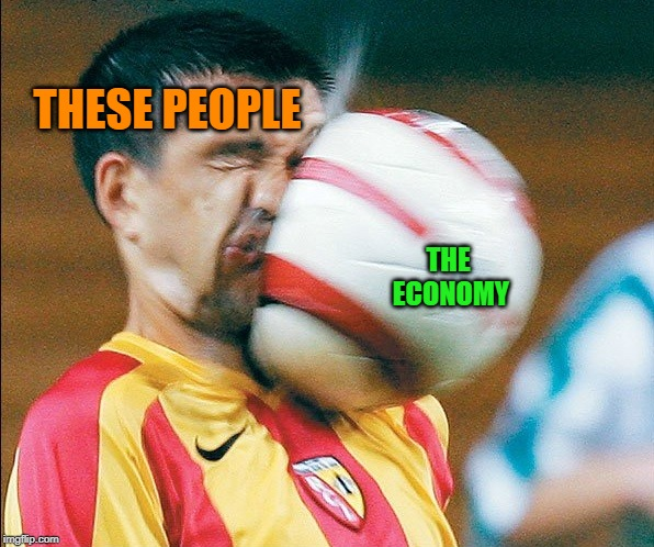 getting hit in the face by a soccer ball | THESE PEOPLE THE ECONOMY | image tagged in getting hit in the face by a soccer ball | made w/ Imgflip meme maker