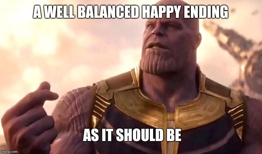 thanos snap | A WELL BALANCED HAPPY ENDING AS IT SHOULD BE | image tagged in thanos snap | made w/ Imgflip meme maker