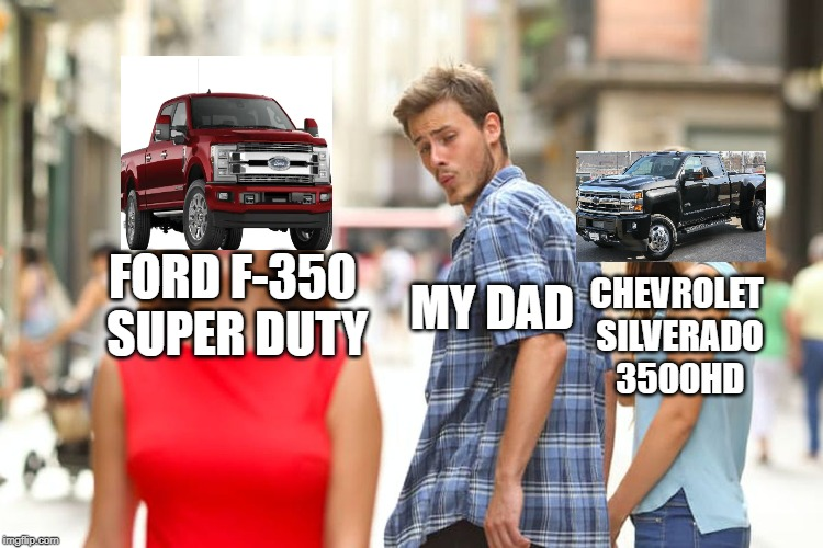 Distracted Trucker |  FORD F-350 SUPER DUTY; MY DAD; CHEVROLET SILVERADO 3500HD | image tagged in memes,distracted boyfriend,chevy,ford,dad | made w/ Imgflip meme maker