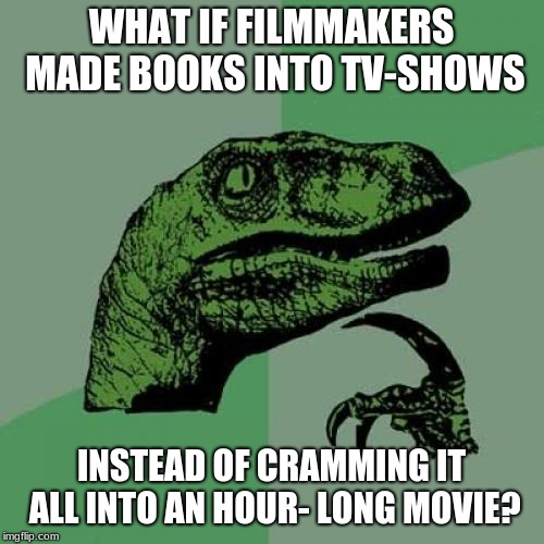 TV-Show Movies | WHAT IF FILMMAKERS MADE BOOKS INTO TV-SHOWS INSTEAD OF CRAMMING IT ALL INTO AN HOUR- LONG MOVIE? | image tagged in memes,philosoraptor,tv,books,movies,logic | made w/ Imgflip meme maker