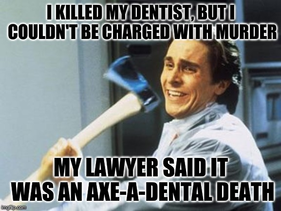 I had no ideas for memes, so here's a bad pun for you to chew on | I KILLED MY DENTIST, BUT I COULDN'T BE CHARGED WITH MURDER MY LAWYER SAID IT WAS AN AXE-A-DENTAL DEATH | image tagged in american psycho,christian bale with axe,memes,serial killer,ouch,why am i doing this | made w/ Imgflip meme maker