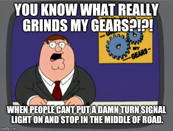 Peter Griffin News | YOU KNOW WHAT REALLY GRINDS MY GEARS?!?! WHEN PEOPLE CANT PUT A DAMN TURN SIGNAL LIGHT ON AND STOP IN THE MIDDLE OF ROAD. | image tagged in memes,peter griffin news | made w/ Imgflip meme maker