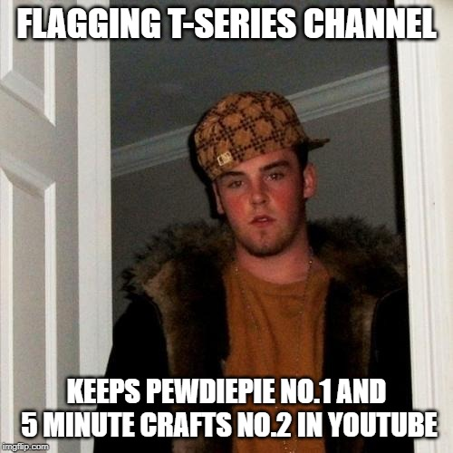 Scumbag Steve | FLAGGING T-SERIES CHANNEL KEEPS PEWDIEPIE NO.1 AND 5 MINUTE CRAFTS NO.2 IN YOUTUBE | image tagged in memes,scumbag steve | made w/ Imgflip meme maker