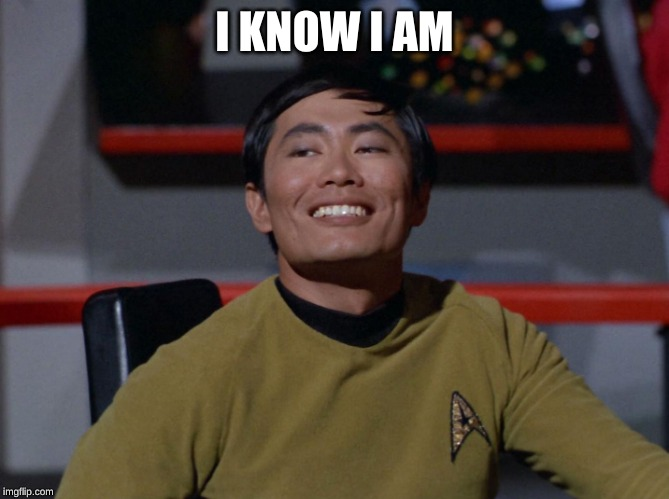 Sulu smug | I KNOW I AM | image tagged in sulu smug | made w/ Imgflip meme maker