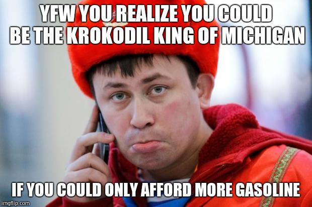 Sad Russian | YFW YOU REALIZE YOU COULD BE THE KROKODIL KING OF MICHIGAN IF YOU COULD ONLY AFFORD MORE GASOLINE | image tagged in sad,jokes | made w/ Imgflip meme maker