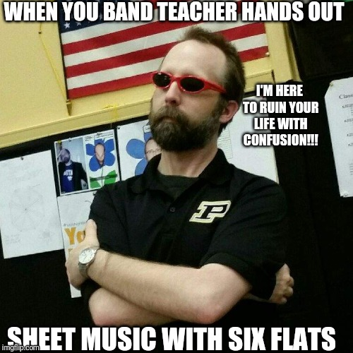 WHEN YOU BAND TEACHER HANDS OUT SHEET MUSIC WITH SIX FLATS I'M HERE TO RUIN YOUR LIFE WITH CONFUSION!!! | image tagged in band | made w/ Imgflip meme maker