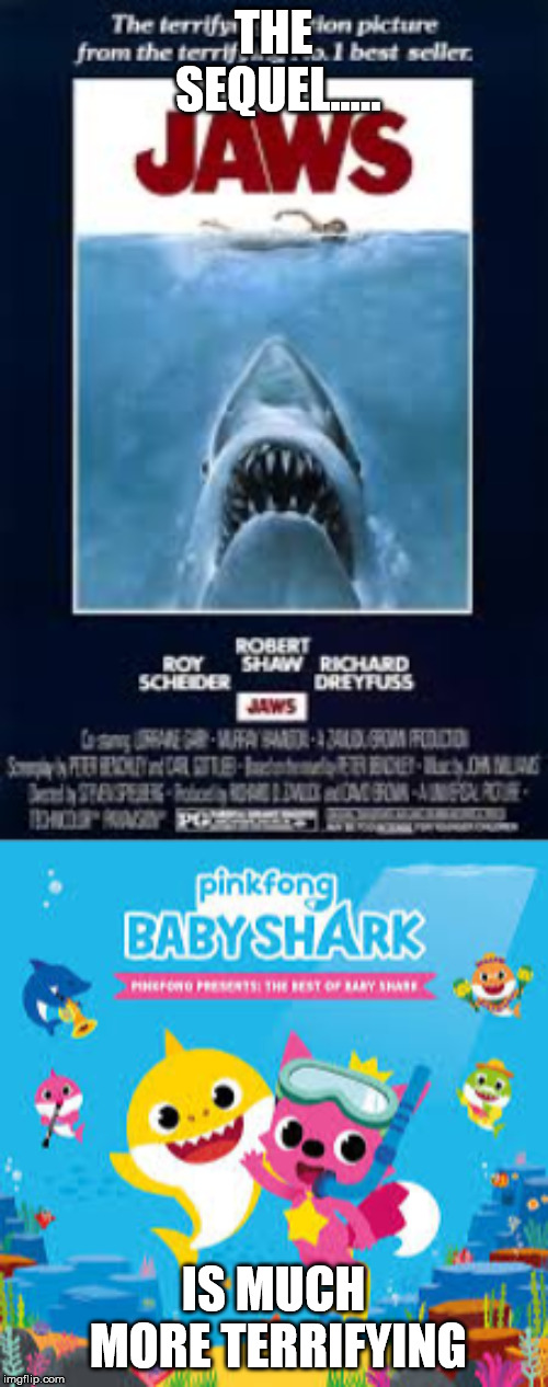 MOST SUCCESSFUL MOVIE FRANCHISES! | THE SEQUEL..... IS MUCH MORE TERRIFYING | image tagged in jaws,baby shark,memes,funny,funny memes | made w/ Imgflip meme maker