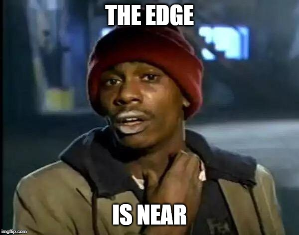 Y'all Got Any More Of That Meme |  THE EDGE; IS NEAR | image tagged in memes,y'all got any more of that | made w/ Imgflip meme maker