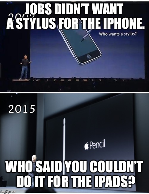 Apple Issues | JOBS DIDN'T WANT A STYLUS FOR THE IPHONE. WHO SAID YOU COULDN'T DO IT FOR THE IPADS? | image tagged in apple,pencil,iphone,ipad | made w/ Imgflip meme maker