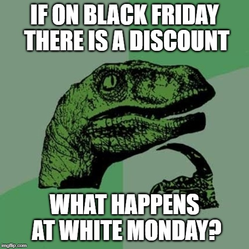 The new White Monday | IF ON BLACK FRIDAY THERE IS A DISCOUNT WHAT HAPPENS AT WHITE MONDAY? | image tagged in filosoraptor i,black friday,shopping,monday | made w/ Imgflip meme maker