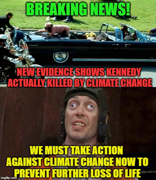 Climate Change is everything! | BREAKING NEWS! NEW EVIDENCE SHOWS KENNEDY ACTUALLY KILLED BY CLIMATE CHANGE WE MUST TAKE ACTION AGAINST CLIMATE CHANGE NOW TO PREVENT FURTHE | image tagged in climate change,environment,carbon footprint,idiots,conspiracy theory,kennedy | made w/ Imgflip meme maker
