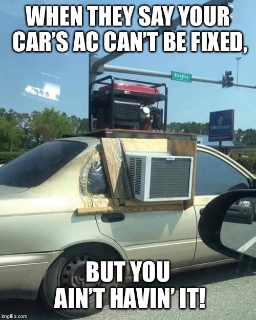 Improvise, Adapt, Overcome! | WHEN THEY SAY YOUR CAR'S AC CAN'T BE FIXED, BUT YOU AIN'T HAVIN' IT! | image tagged in car,air conditioner,improvise adapt overcome,ghetto,macgyver,shit | made w/ Imgflip meme maker