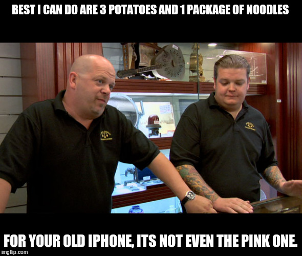 Pawn stars best I can do | BEST I CAN DO ARE 3 POTATOES AND 1 PACKAGE OF NOODLES FOR YOUR OLD IPHONE, ITS NOT EVEN THE PINK ONE. | image tagged in pawn stars best i can do | made w/ Imgflip meme maker