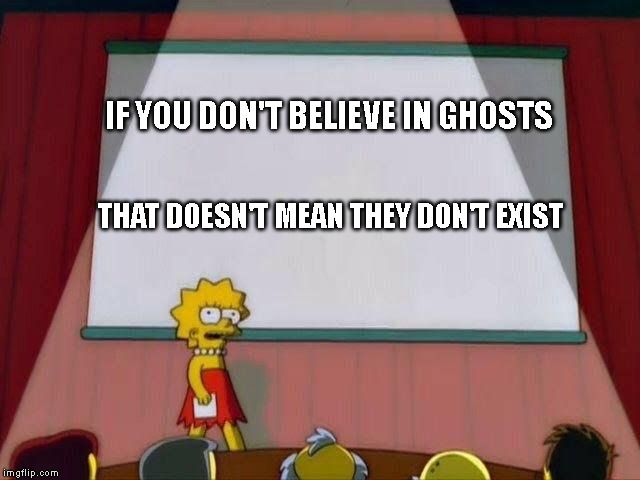 Lisa Simpson's Presentation | IF YOU DON'T BELIEVE IN GHOSTS THAT DOESN'T MEAN THEY DON'T EXIST | image tagged in lisa simpson's presentation,funny,memes,funny memes,dank memes,dank meme | made w/ Imgflip meme maker