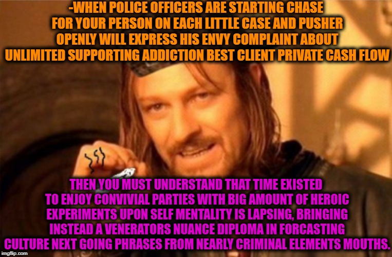 -Assasin of youth exp. | -WHEN POLICE OFFICERS ARE STARTING CHASE FOR YOUR PERSON ON EACH LITTLE CASE AND PUSHER OPENLY WILL EXPRESS HIS ENVY COMPLAINT ABOUT UNLIMIT | image tagged in joint,words of wisdom,party time,meds,drug dealer,annoying customers | made w/ Imgflip meme maker