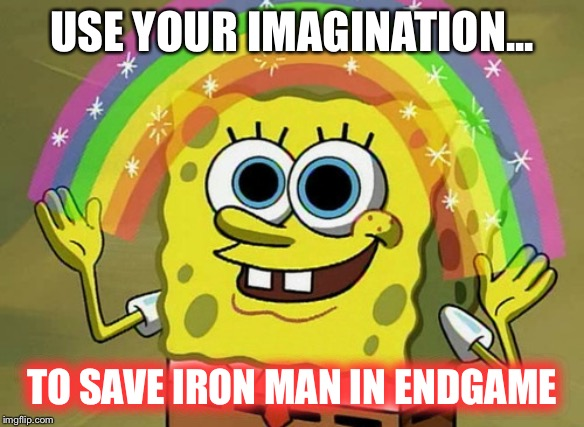 Imagination Spongebob |  USE YOUR IMAGINATION... TO SAVE IRON MAN IN ENDGAME | image tagged in memes,imagination spongebob | made w/ Imgflip meme maker