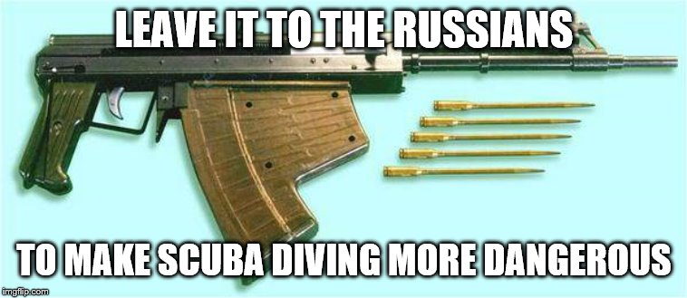 LEAVE IT TO THE RUSSIANS; TO MAKE SCUBA DIVING MORE DANGEROUS | image tagged in scuba diving,guns | made w/ Imgflip meme maker
