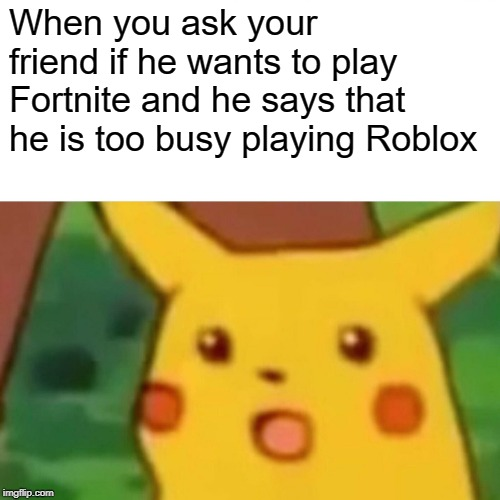 Surprised Pikachu Meme | When you ask your friend if he wants to play Fortnite and he says that he is too busy playing Roblox | image tagged in memes,surprised pikachu | made w/ Imgflip meme maker