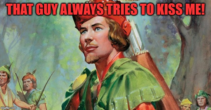 Robin Hood | THAT GUY ALWAYS TRIES TO KISS ME! | image tagged in robin hood | made w/ Imgflip meme maker