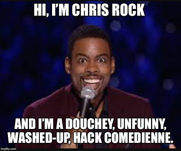 Chris rock |  HI, I'M CHRIS ROCK; AND I'M A DOUCHEY, UNFUNNY, WASHED-UP, HACK COMEDIENNE. | image tagged in chris rock | made w/ Imgflip meme maker