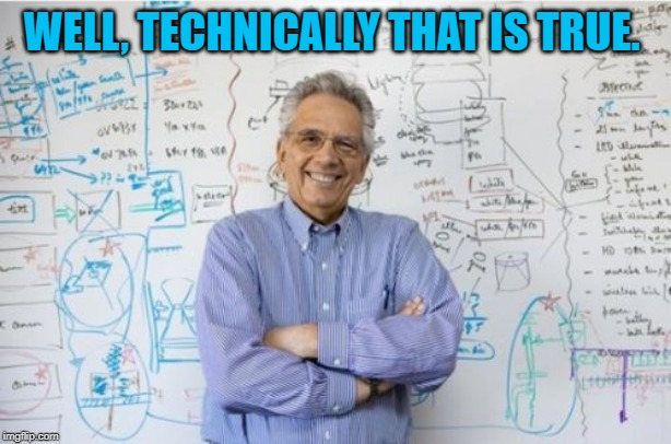 Engineering Professor Meme | WELL, TECHNICALLY THAT IS TRUE. | image tagged in memes,engineering professor | made w/ Imgflip meme maker