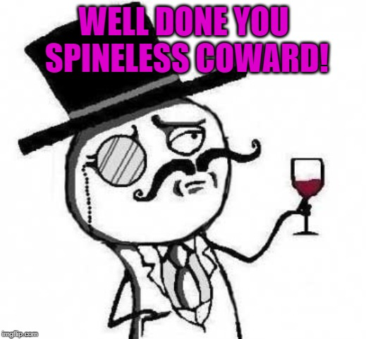 fancy meme | WELL DONE YOU SPINELESS COWARD! | image tagged in fancy meme | made w/ Imgflip meme maker