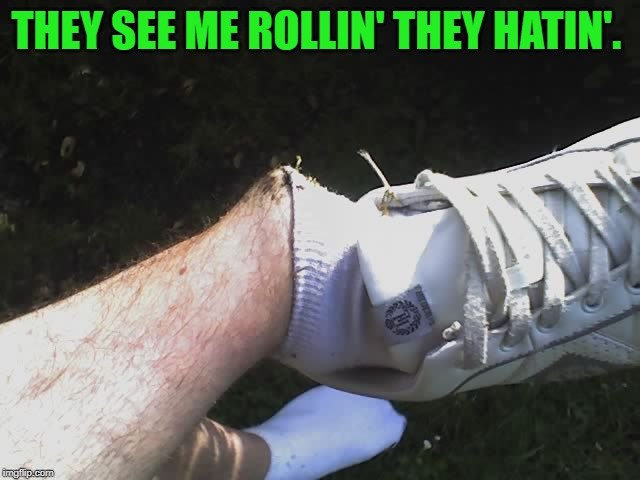 That's gonna leave a mark! | THEY SEE ME ROLLIN' THEY HATIN'. | image tagged in ankle,nixieknox,memes | made w/ Imgflip meme maker