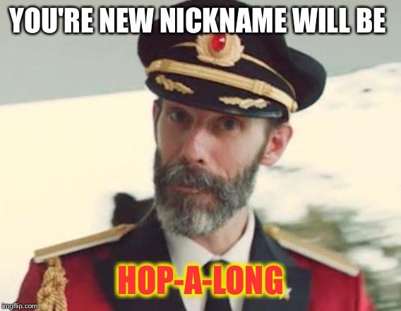 Captain Obvious | YOU'RE NEW NICKNAME WILL BE HOP-A-LONG | image tagged in captain obvious | made w/ Imgflip meme maker