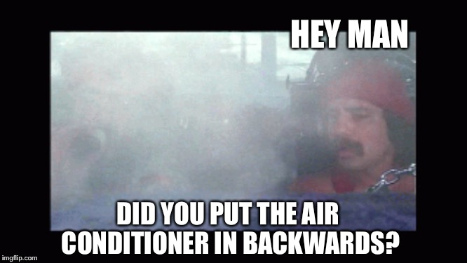 HEY MAN DID YOU PUT THE AIR CONDITIONER IN BACKWARDS? | made w/ Imgflip meme maker