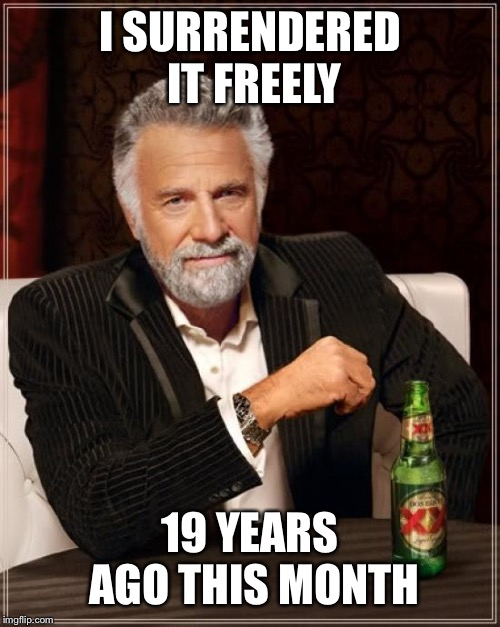 The Most Interesting Man In The World Meme | I SURRENDERED IT FREELY 19 YEARS AGO THIS MONTH | image tagged in memes,the most interesting man in the world | made w/ Imgflip meme maker