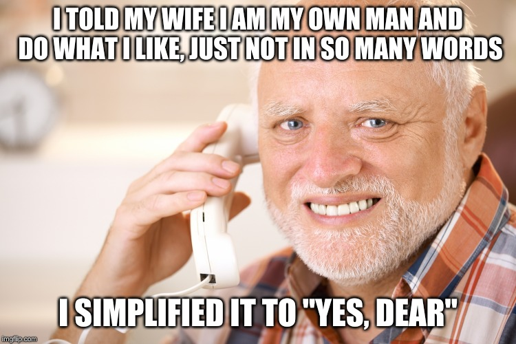 "hide the pain harold phone | I TOLD MY WIFE I AM MY OWN MAN AND DO WHAT I LIKE, JUST NOT IN SO MANY WORDS I SIMPLIFIED IT TO ""YES, DEAR"" 
