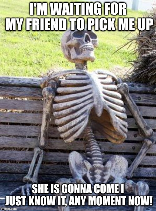 Waiting Skeleton | I'M WAITING FOR MY FRIEND TO PICK ME UP SHE IS GONNA COME I JUST KNOW IT, ANY MOMENT NOW! | image tagged in memes,waiting skeleton | made w/ Imgflip meme maker