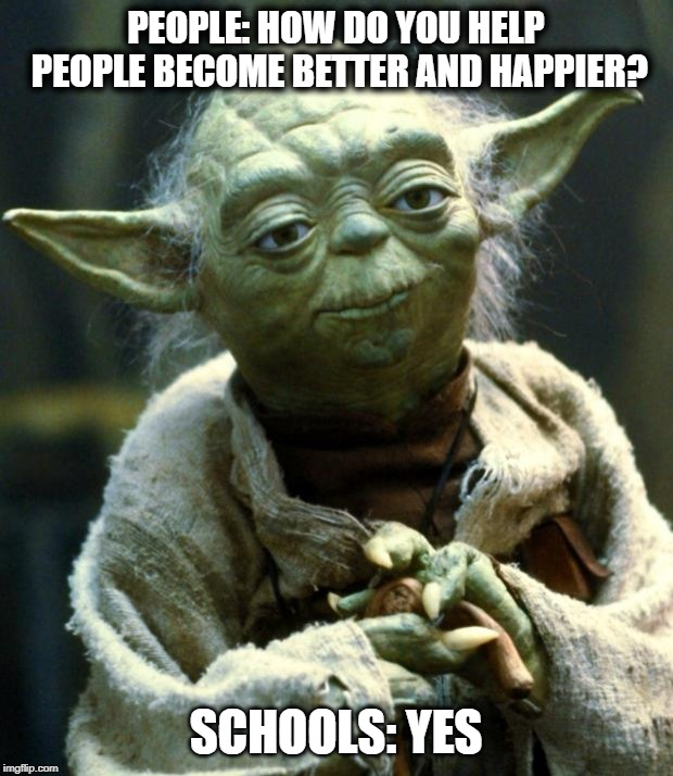 last school related meme | PEOPLE: HOW DO YOU HELP PEOPLE BECOME BETTER AND HAPPIER? SCHOOLS: YES | image tagged in memes,star wars yoda,happiness,school,people,haha | made w/ Imgflip meme maker