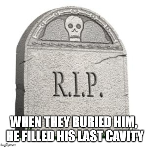 grave | WHEN THEY BURIED HIM, HE FILLED HIS LAST CAVITY | image tagged in grave | made w/ Imgflip meme maker