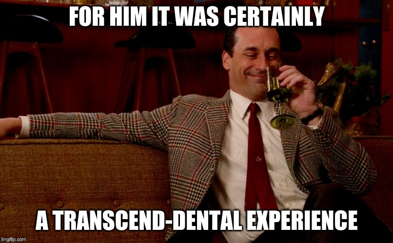 Don Draper New Years Eve | FOR HIM IT WAS CERTAINLY A TRANSCEND-DENTAL EXPERIENCE | image tagged in don draper new years eve | made w/ Imgflip meme maker