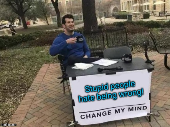 Change My Mind Meme | Stupid people hate being wrong! | image tagged in memes,change my mind | made w/ Imgflip meme maker