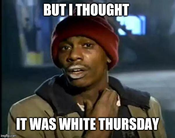 Y'all Got Any More Of That Meme | BUT I THOUGHT IT WAS WHITE THURSDAY | image tagged in memes,y'all got any more of that | made w/ Imgflip meme maker