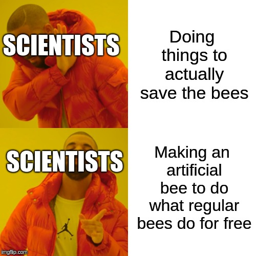 This was an actual project by humans | Doing things to actually save the bees Making an artificial bee to do what regular bees do for free SCIENTISTS SCIENTISTS | image tagged in memes,drake hotline bling,crisis | made w/ Imgflip meme maker