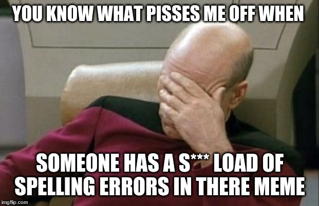 Captain Picard Facepalm Meme | YOU KNOW WHAT PISSES ME OFF WHEN SOMEONE HAS A S*** LOAD OF SPELLING ERRORS IN THERE MEME | image tagged in memes,captain picard facepalm | made w/ Imgflip meme maker